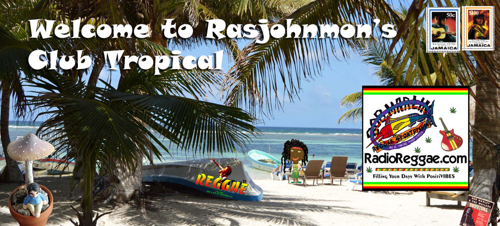 Welcome to Rasjohnmon's Club Tropical - The home of ReggaeRadio.com